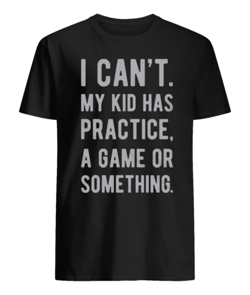 I Can't My Kid Has Practice, A Game Or Something Shirt