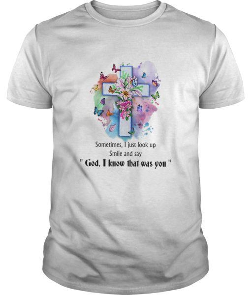 Sometimes I Just Look Up Smile And Say God I Know That Was You Shirt